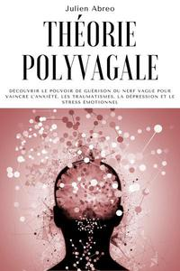 Théorie polyvagale: Découvrir le pouvoir de guérison du nerf vague pour vaincre l'anxiété, les traumatismes, la dépression et le stress émotionnel