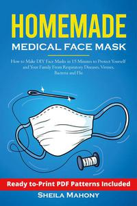 Homemade Medical Face Mask: How to Make DIY Face Masks in 15 Minutes to Protect Yourself and Your Family From Respiratory Diseases, Viruses, Bacteria and Flu