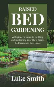 Raised Bed Gardening: A Beginner's Guide to Building and Sustaining Your Own Raised Bed Garden in Less Space