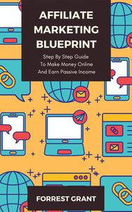Affiliate Marketing Blueprint - Step By Step Guide To Make Money Online And Earn Passive Income