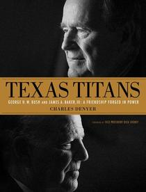 Texas Titans: George H.W. Bush and James A. Baker, III: A Friendship Forged in Power