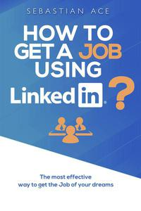 How to Get a Job Using LinkedIn? The Most Effective Way to Get the Job of Your Dreams