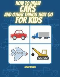 How to Draw Cars and Other Things That Go for Kids