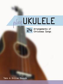 Play Ukulele - 24 arrangements of Christmas songs - Tabs & Online Sounds