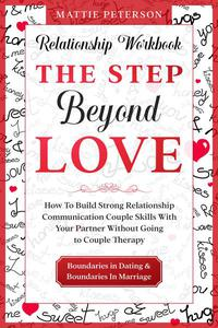 Relationship Workbook: The Step Beyond Love - How To Build Strong Relationship Communication Couple Skills With Your Partner Without Going To Couples Therapy