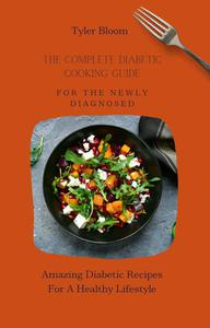The Complete Diabetic Cooking Guide For The Newly Diagnosed: Amazing Diabetic Recipes For A Healthy Lifestyle