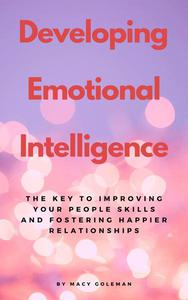 Developing Emotional Intelligence - The Key To Improving Your People Skills And Fostering Happier Relationships