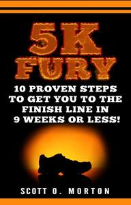 5K Fury: 10 Proven Steps to Get You to the Finish Line in 9 Weeks or Less!