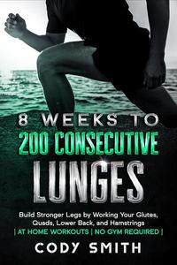 8 Weeks to 200 Consecutive Lunges: Build Stronger Legs by Working Your Glutes, Quads, Lower Back, and Hamstrings | at Home Workouts | No Gym Required |