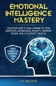 Emotional Intelligence Mastery: Discover How to Take Charge of Your Emotions, Depression, Anxiety, Improve Social Skills & Boost Your EQ
