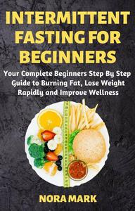 Intermittent Fasting For Beginners: Your Complete Beginners Step By Step   Guide to Burning Fat, Lose Weight Rapidly and Improve Wellness