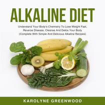 Alkaline Diet: Understand Your Body's Chemistry To Lose Weight Fast, Reverse Disease, Cleanse And Detox Your Body (Complete With Simple And Delicious Alkaline Recipes)