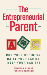 The Entrepreneurial Parent: Run Your Business, Raise Your Family, Keep Your Sanity!