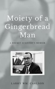 Moiety of a Gingerbread Man: A Rocket Scientist's Memoir