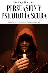 Persuasión y psicología oscura: Cómo convertirse en un persuasor de éxito a través del lenguaje corporal, la retórica y las técnicas cognitivas