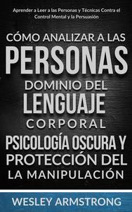 Cómo Analizar a las Personas, Dominio del Lenguaje Corporal, Psicología Oscura y Protección del la Manipulación: Aprender a Leer a las Personas y Técnicas Contra el Control Mental y la Persuasión