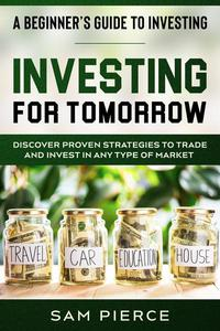 A Beginner's Guide to Investing: Investing For Tomorrow - Discover Proven Strategies To Trade and Invest In Any Type of Market