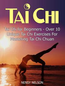 Tai Chi: Tai Chi for Beginners - Over 10 Unique Tai Chi Exercises For Mastering Tai Chi Chuan