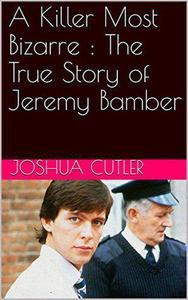 A Killer Most Bizarre : The True Story of Jeremy Bamber