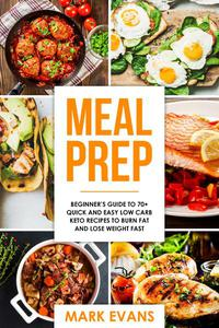 Meal Prep : Beginner's Guide to 70+ Quick and Easy Low Carb Keto Recipes to burn Fat and Lose Weight Fast