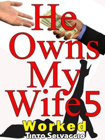 He Owns My Wife 5: Worked