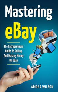 Mastering eBay - The Entrepreneurs Guide To Selling And Making Money On eBay