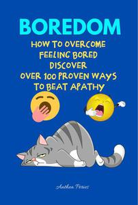 Boredom: How To Overcome Feeling Bored Discover Over 100 Proven Ways To Beat Apathy