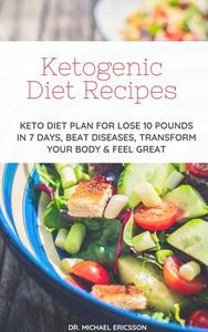 Ketogenic Diet Recipes: Keto Diet Plan For Lose 10 Pounds in 7 Days, Beat Diseases, Transform Your Body & Feel Great