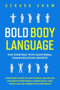 Bold Body Language: Win Everyday with Nonverbal Communication Secrets.  A Beginner's Guide on How to Read, Analyze & Influence Other People. Master Social Cues, Detect Lies & Impress with Confidence