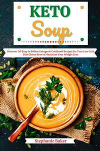 Keto Soup: Discover 30 Easy to Follow Ketogenic Cookbook Recipes for Your Low Carb Diet Gluten Free to Maximize Your Weight Loss