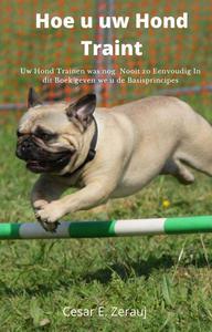 Hoe u uw Hond Traint Uw Hond Trainen was nog  Nooit zo Eenvoudig In dit Boek geven we u de Basisprincipes