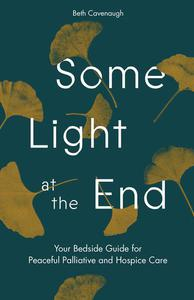 Some Light at the End: Your Bedside Guide for Peaceful Palliative and Hospice Care