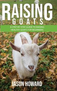 Raising Goats: A Step-by-Step Guide to Raising Healthy Goats for Beginners