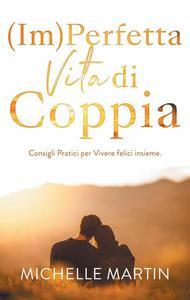 (Im)Perfetta Vita di Coppia: Consigli pratici per vivere felici insieme.