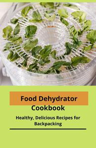 Food Dehydrator Cookbook: Healthy, Delicious Recipes for Backpacking