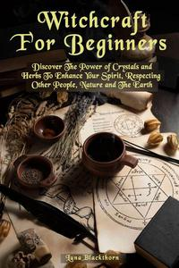 Witchcraft For Beginners: Discover The Power of Crystals and Herbs To Enhance Your Spirit, Respecting Other People, Nature and The Earth