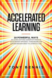 Accelerated Learning 18 Powerful Ways to Learn Anything Superfast! Improve Your Memory Efficiency. Think Bigger and Succeed Bigger! Great to Listen in a Car!