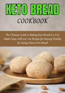 Keto Bread cookbook: The Ultimate Guide to Baking Keto Bread in a Few Simple Steps with over 100 Recipes for Staying Healthy by Eating Gluten-Free Bread