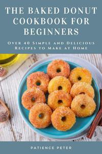 The Baked Donut Cookbook for Beginners; Over 40 Simple and Delicious Recipes to Make at Home