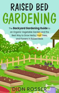 Raised Bed Gardening: The Backyard Gardening Guide to an Organic Vegetable Garden and the Best Way to Grow Herbs, Fruit Trees, and Flowers in Raised Beds