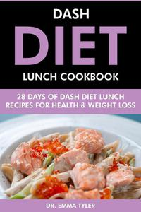 Dash Diet Lunch Cookbook: 28 Days of Dash Diet Lunch Recipes for Health & Weight Loss.