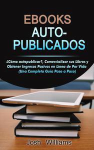 Ebooks Auto-Publicados: Cómo autopublicar, comercializar sus e-books y generar ingresos pasivos en línea de por vida