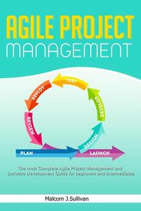 Agile Project Management -The Most Complete Agile Project Management and Software Development Step-by-Step Guide for Beginners and Intermediates