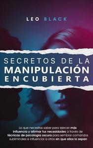 Secretos de la Manipulación Encubierta - Lo Que Necesitas Saber para Ejercer Más Influencia y Afirmar tus Necesidades a Través de Técnicas de Psicología Pscura para Influenciar a Otros