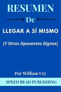 Resumen De Llegar A Sí Mismo (Y Otros Oponentes Dignos)  Por Wlliam Ury