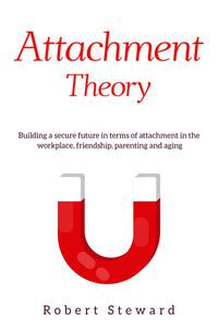 Attachment Theory: Building a Secure Future in Terms Of Attachment in The Workplace, Friendship, Parenting and Aging