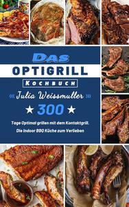 Das Optigrill Kochbuch,300 Tage Optimal grillen mit dem Kontaktgrill. Die Indoor BBQ Küche zum Verlieben