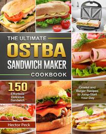 The Ultimate OSTBA Sandwich Maker Cookbook:150 Effortless Delicious Sandwich, Omelet and Burger Recipes to Jump-Start Your Day
