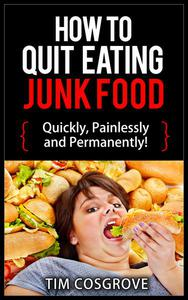 How To Quit Eating Junk Food - Quickly, Painlessly And Permanently!