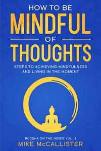 How To Be Mindful Of Thoughts: Steps To Achieving Mindfulness And Living In The Moment To Achieve Any Goal